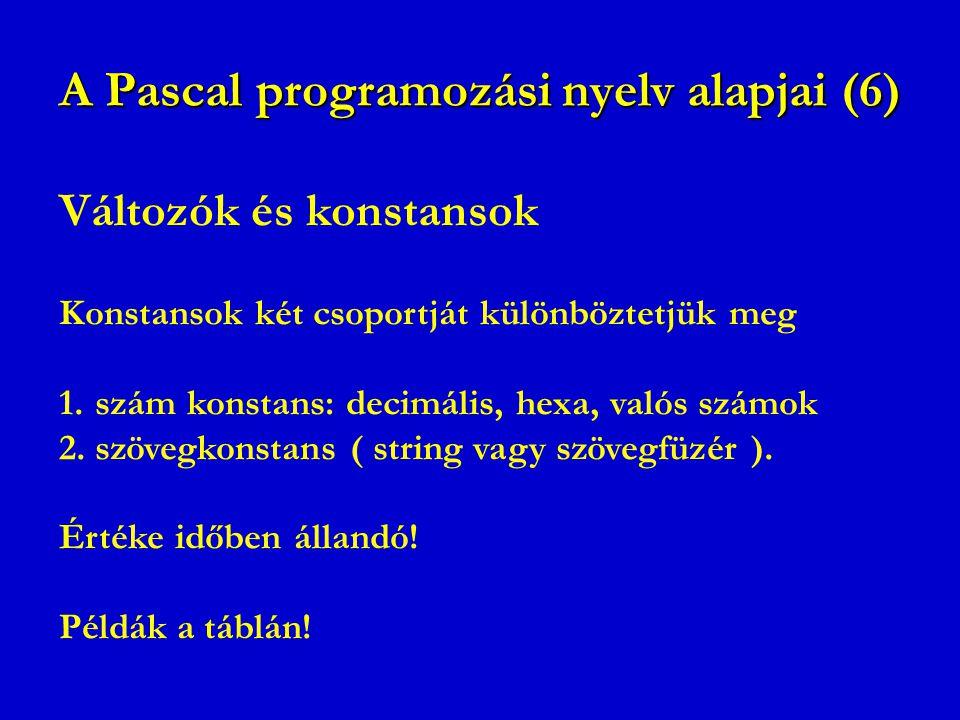 A Pascal programozási nyelv alapjai (6) Változók és konstansok Konstansok két csoportját különböztetjük meg 1.szám konstans: decimális, hexa, valós sz