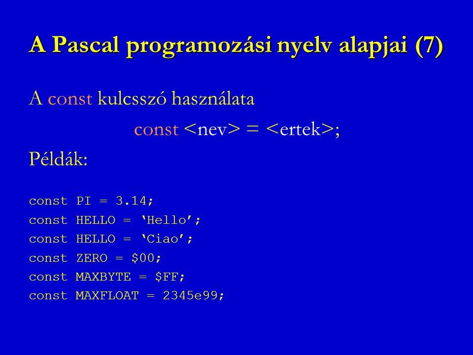 A Pascal programozási nyelv alapjai (7) A const kulcsszó használata const = ; Példák: const PI = 3.14; const HELLO = 'Hello'; const HELLO = 'Ciao'; co