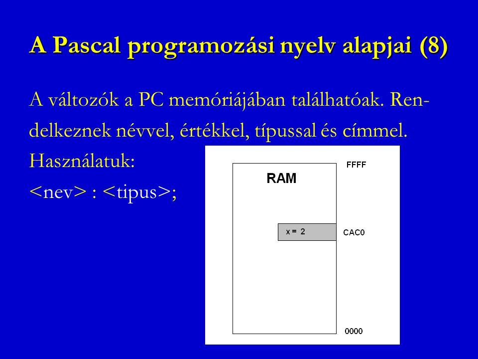 A Pascal programozási nyelv alapjai (8) A változók a PC memóriájában találhatóak. Ren- delkeznek névvel, értékkel, típussal és címmel. Használatuk: :
