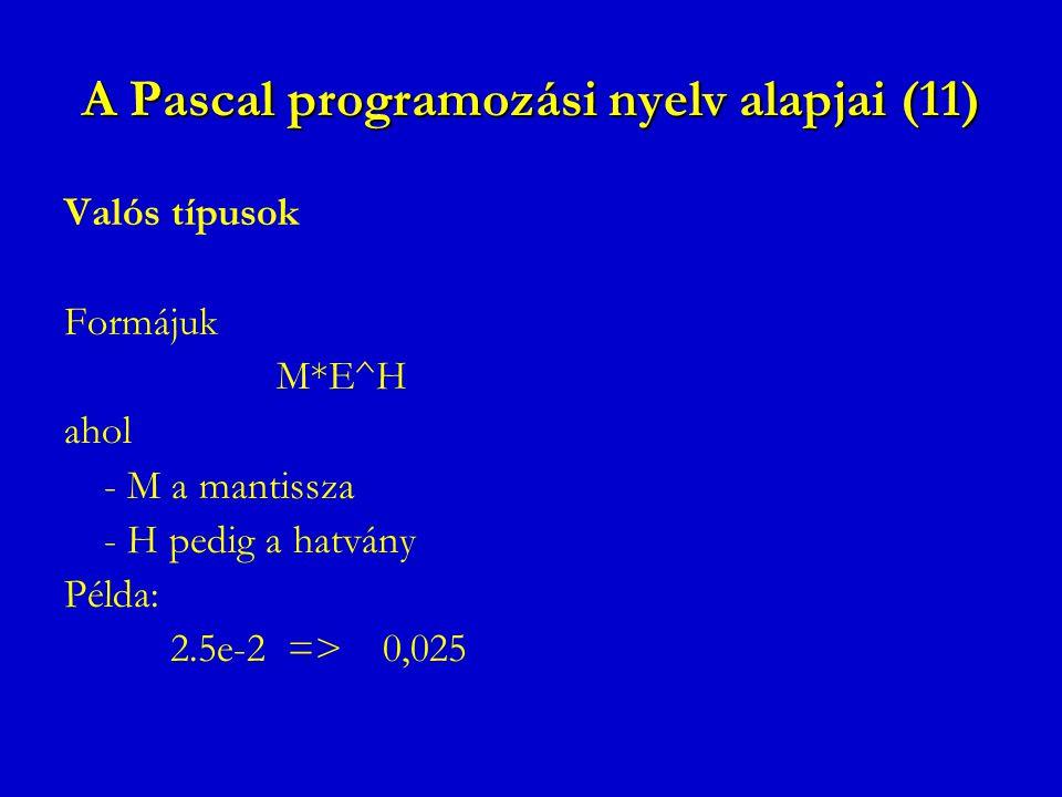 A Pascal programozási nyelv alapjai (11) Valós típusok Formájuk M*E^H ahol - M a mantissza - H pedig a hatvány Példa: 2.5e-2 =>0,025