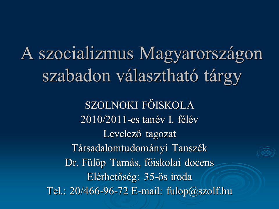 A szocializmus Magyarországon szabadon választható tárgy SZOLNOKI FŐISKOLA 2010/2011-es tanév I. félév Levelező tagozat Társadalomtudományi Tanszék Dr