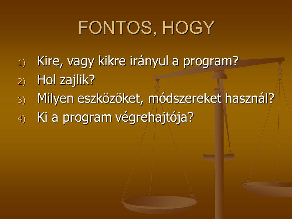 FONTOS, HOGY 1) Kire, vagy kikre irányul a program? 2) Hol zajlik? 3) Milyen eszközöket, módszereket használ? 4) Ki a program végrehajtója?