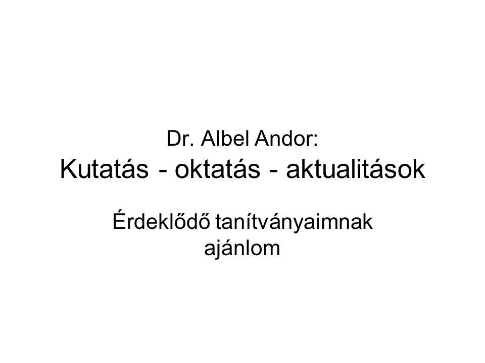 Dr. Albel Andor: Kutatás - oktatás - aktualitások Érdeklődő tanítványaimnak ajánlom