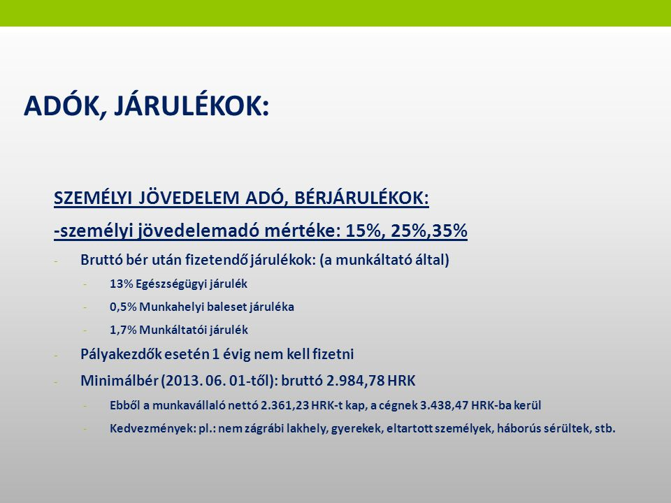 SZEMÉLYI JÖVEDELEM ADÓ, BÉRJÁRULÉKOK: -személyi jövedelemadó mértéke: 15%, 25%,35% - Bruttó bér után fizetendő járulékok: (a munkáltató által) - 13% Egészségügyi járulék - 0,5% Munkahelyi baleset járuléka - 1,7% Munkáltatói járulék - Pályakezdők esetén 1 évig nem kell fizetni - Minimálbér (2013.
