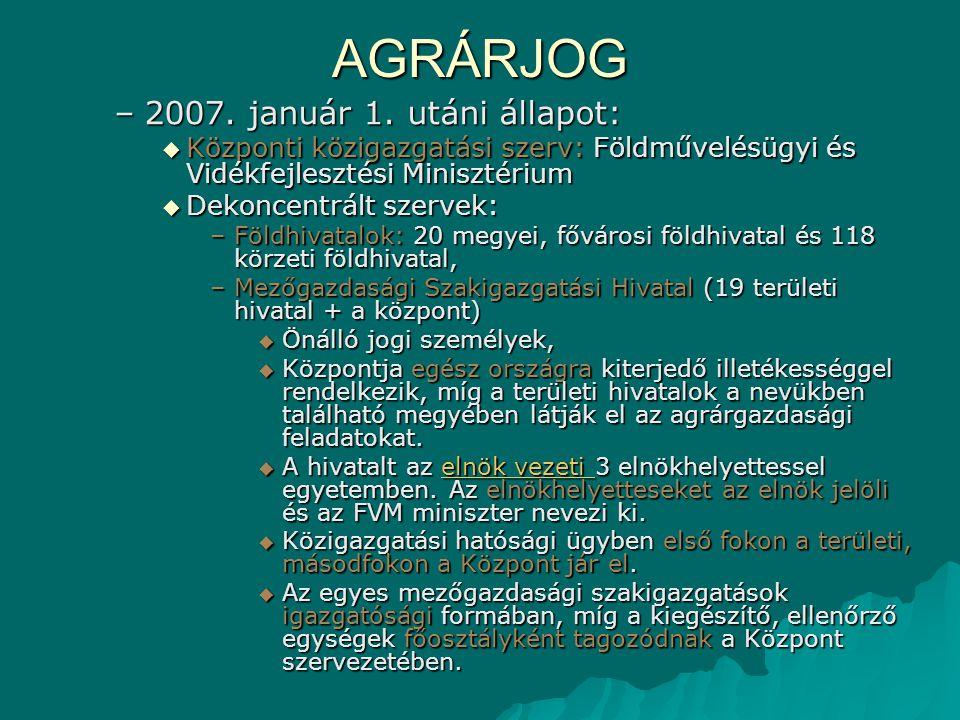 AGRÁRJOG –2007. január 1. utáni állapot:  Központi közigazgatási szerv: Földművelésügyi és Vidékfejlesztési Minisztérium  Dekoncentrált szervek: –Fö