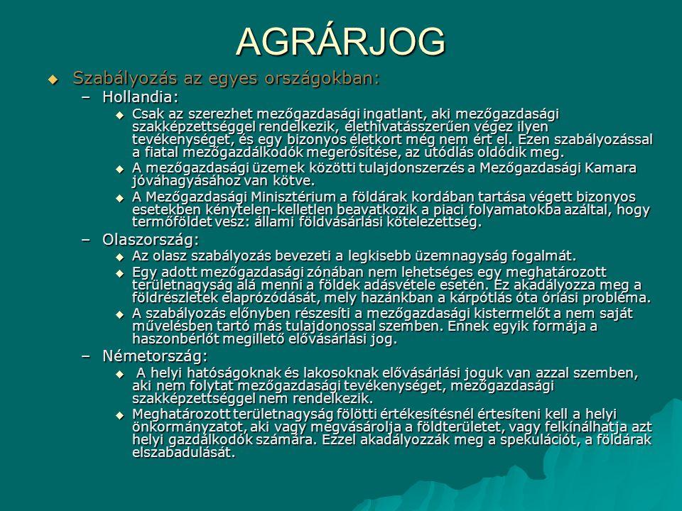 AGRÁRJOG  Szabályozás az egyes országokban: –Hollandia:  Csak az szerezhet mezőgazdasági ingatlant, aki mezőgazdasági szakképzettséggel rendelkezik,