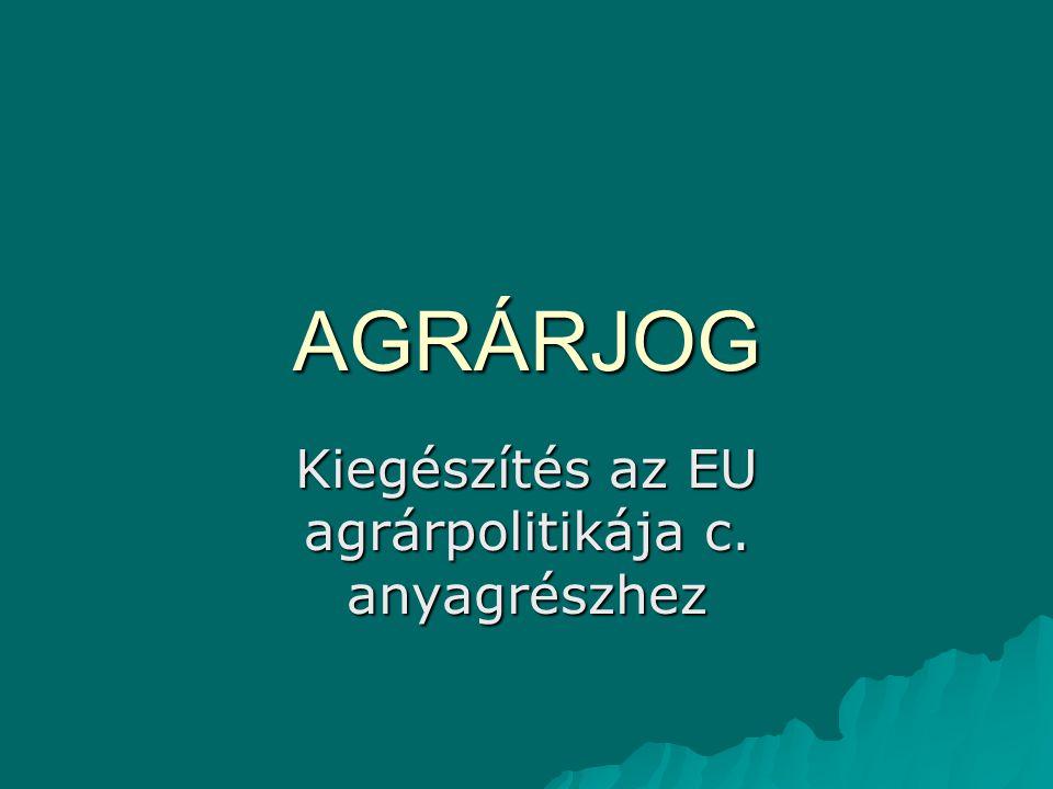 AGRÁRJOG Kiegészítés az EU agrárpolitikája c. anyagrészhez