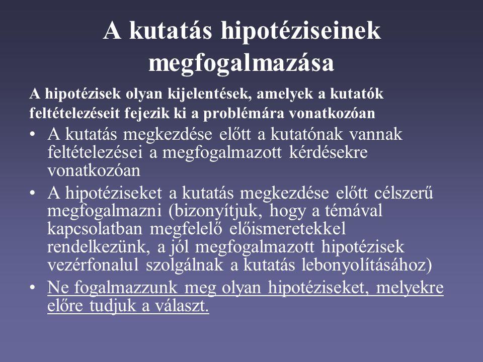 A kutatás hipotéziseinek megfogalmazása A hipotézisek olyan kijelentések, amelyek a kutatók feltételezéseit fejezik ki a problémára vonatkozóan A kutatás megkezdése előtt a kutatónak vannak feltételezései a megfogalmazott kérdésekre vonatkozóan A hipotéziseket a kutatás megkezdése előtt célszerű megfogalmazni (bizonyítjuk, hogy a témával kapcsolatban megfelelő előismeretekkel rendelkezünk, a jól megfogalmazott hipotézisek vezérfonalul szolgálnak a kutatás lebonyolításához) Ne fogalmazzunk meg olyan hipotéziseket, melyekre előre tudjuk a választ.