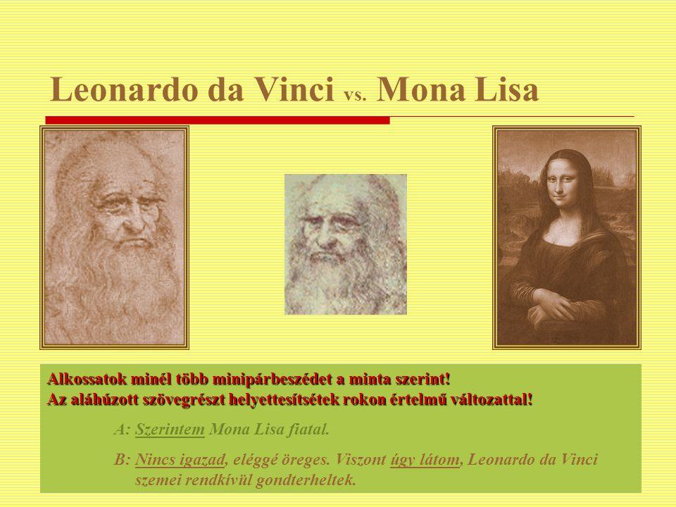 Leonardo da Vinci vs. Mona Lisa Alkossatok minél több minipárbeszédet a minta szerint! Az aláhúzott szövegrészt helyettesítsétek rokon értelmű változa