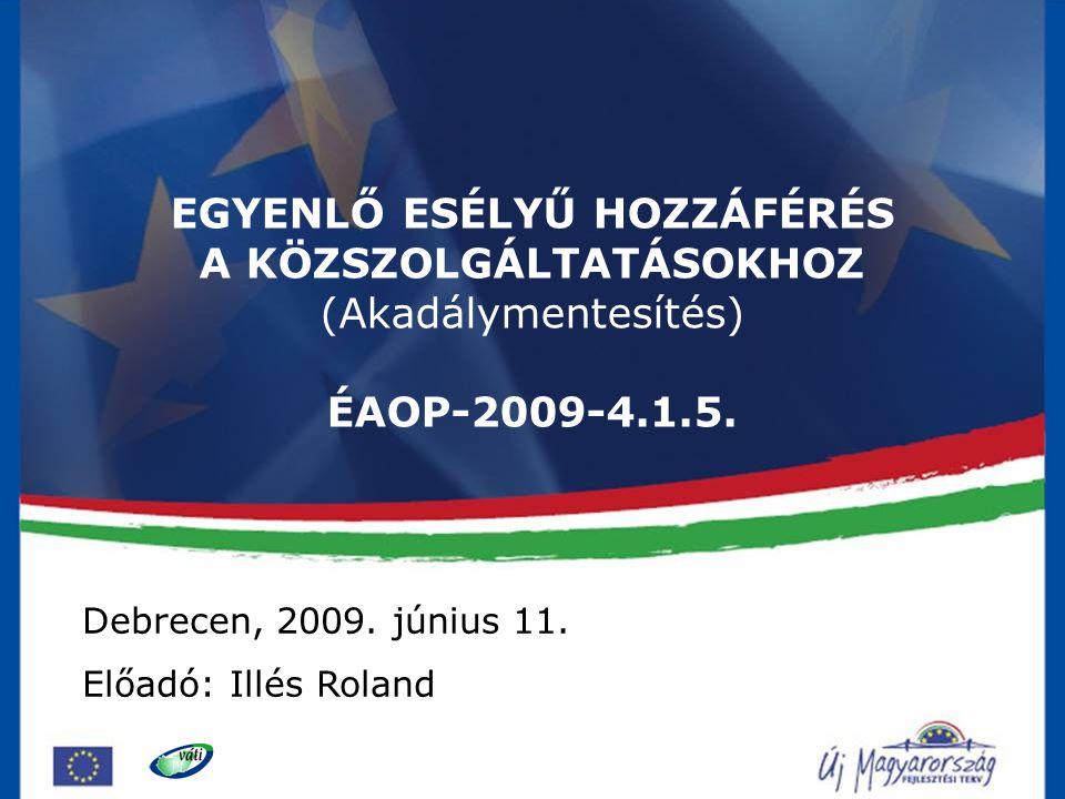 1 EGYENLŐ ESÉLYŰ HOZZÁFÉRÉS A KÖZSZOLGÁLTATÁSOKHOZ (Akadálymentesítés) ÉAOP-2009-4.1.5. Debrecen, 2009. június 11. Előadó: Illés Roland