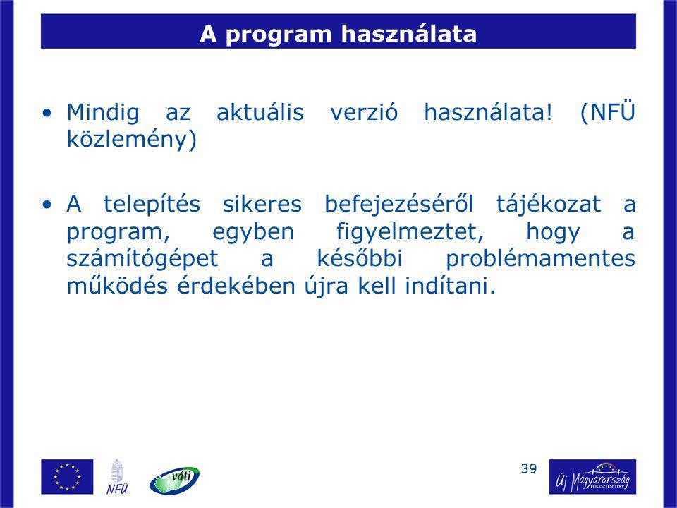 39 A program használata Mindig az aktuális verzió használata! (NFÜ közlemény) A telepítés sikeres befejezéséről tájékozat a program, egyben figyelmezt