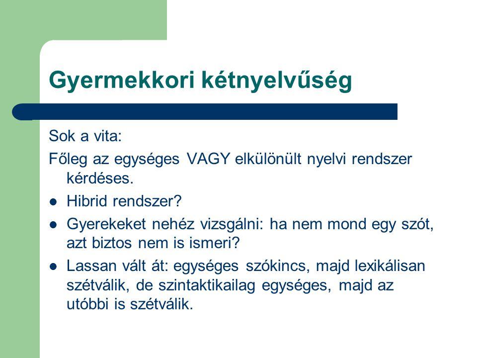 Gyermekkori kétnyelvűség Sok a vita: Főleg az egységes VAGY elkülönült nyelvi rendszer kérdéses. Hibrid rendszer? Gyerekeket nehéz vizsgálni: ha nem m