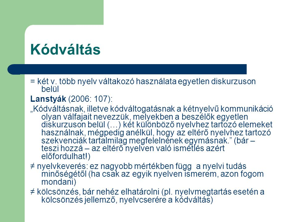 """Kódváltás = két v. több nyelv váltakozó használata egyetlen diskurzuson belül Lanstyák (2006: 107): """"Kódváltásnak, illetve kódváltogatásnak a kétnyelv"""
