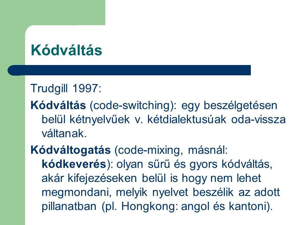 Kódváltás Trudgill 1997: Kódváltás (code-switching): egy beszélgetésen belül kétnyelvűek v. kétdialektusúak oda-vissza váltanak. Kódváltogatás (code-m