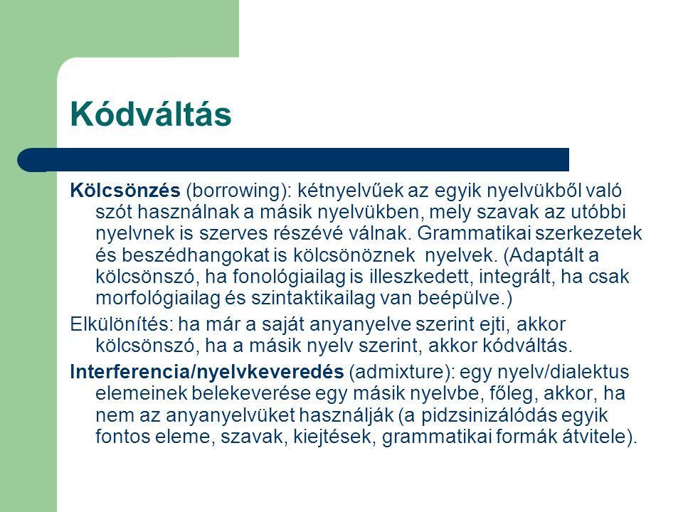 Kódváltás Kölcsönzés (borrowing): kétnyelvűek az egyik nyelvükből való szót használnak a másik nyelvükben, mely szavak az utóbbi nyelvnek is szerves r