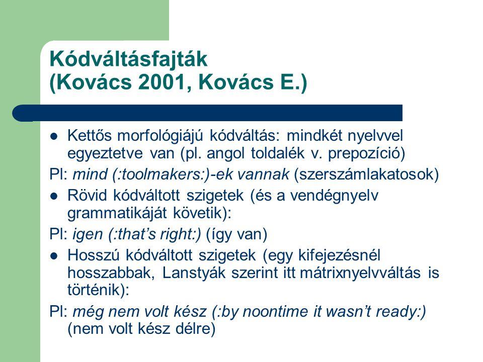 Kódváltásfajták (Kovács 2001, Kovács E.) Kettős morfológiájú kódváltás: mindkét nyelvvel egyeztetve van (pl. angol toldalék v. prepozíció) Pl: mind (: