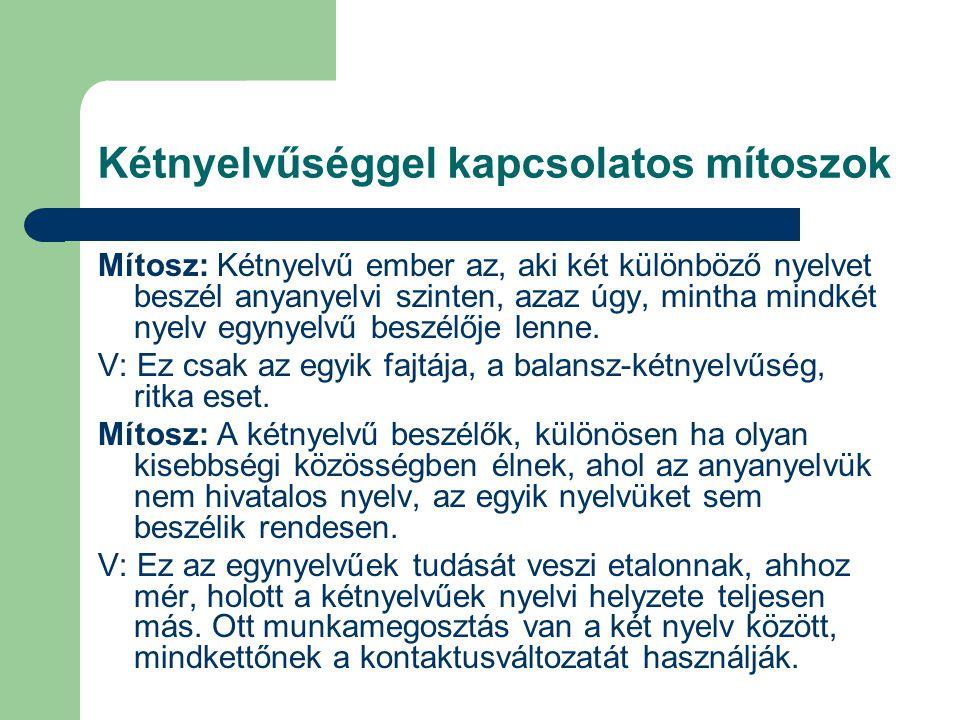 Kétnyelvűséggel kapcsolatos mítoszok Mítosz: Kétnyelvű ember az, aki két különböző nyelvet beszél anyanyelvi szinten, azaz úgy, mintha mindkét nyelv e