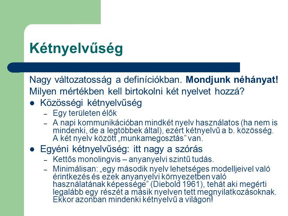 Kétnyelvűség Nagy változatosság a definíciókban. Mondjunk néhányat! Milyen mértékben kell birtokolni két nyelvet hozzá? Közösségi kétnyelvűség – Egy t