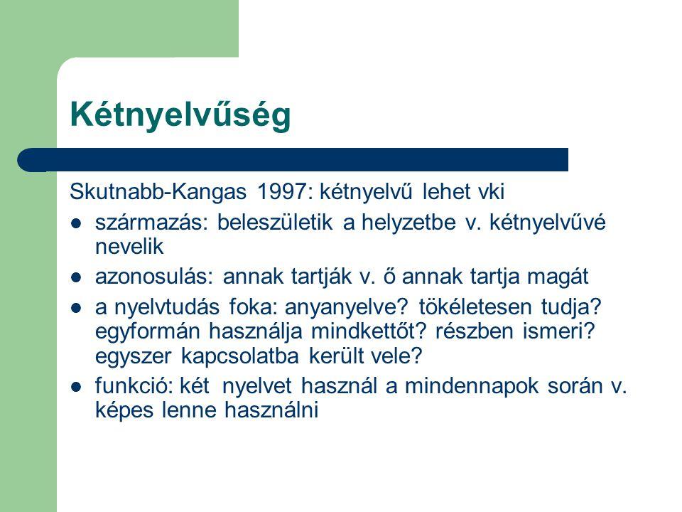 Kétnyelvűség Skutnabb-Kangas 1997: kétnyelvű lehet vki származás: beleszületik a helyzetbe v. kétnyelvűvé nevelik azonosulás: annak tartják v. ő annak