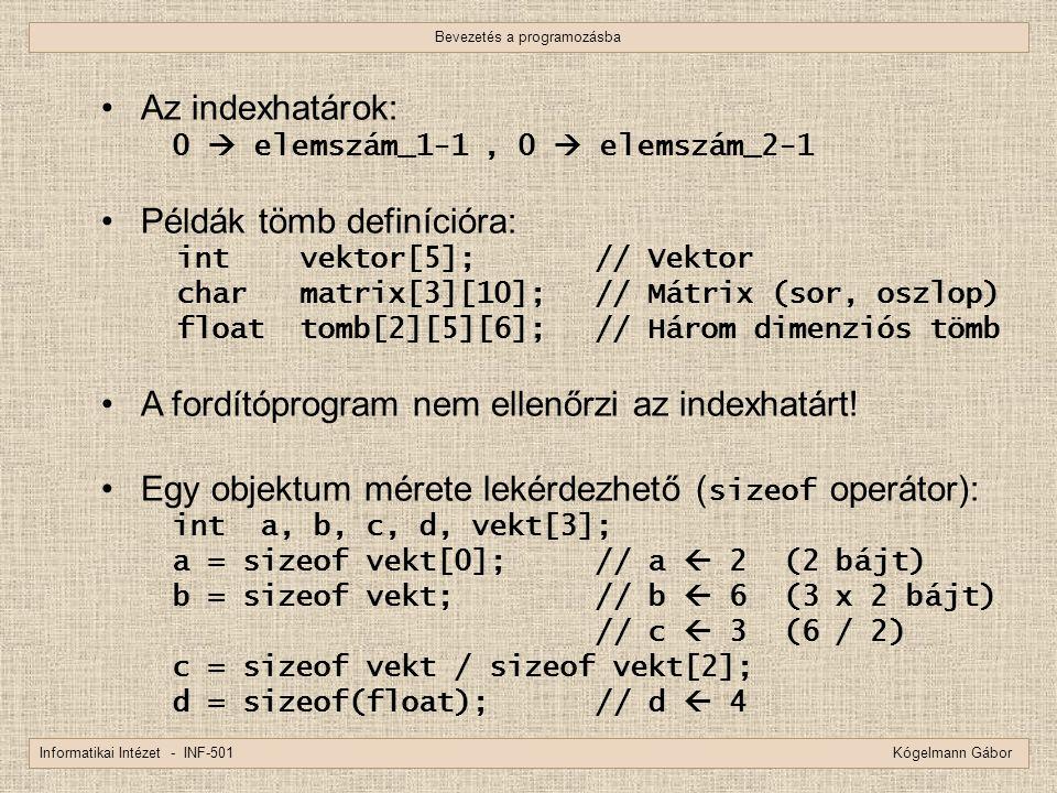 Bevezetés a programozásba Informatikai Intézet - INF-501 Kógelmann Gábor Az indexhatárok: 0  elemszám_1-1, 0  elemszám_2-1 Példák tömb definícióra: