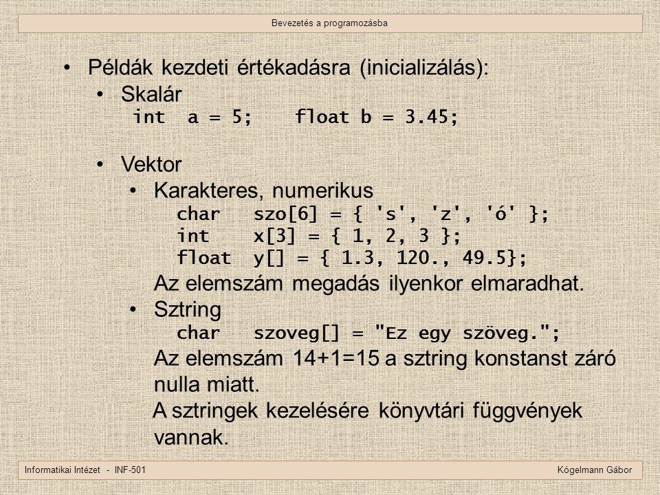 Bevezetés a programozásba Informatikai Intézet - INF-501 Kógelmann Gábor Példák kezdeti értékadásra (inicializálás): Skalár int a = 5;float b = 3.45;