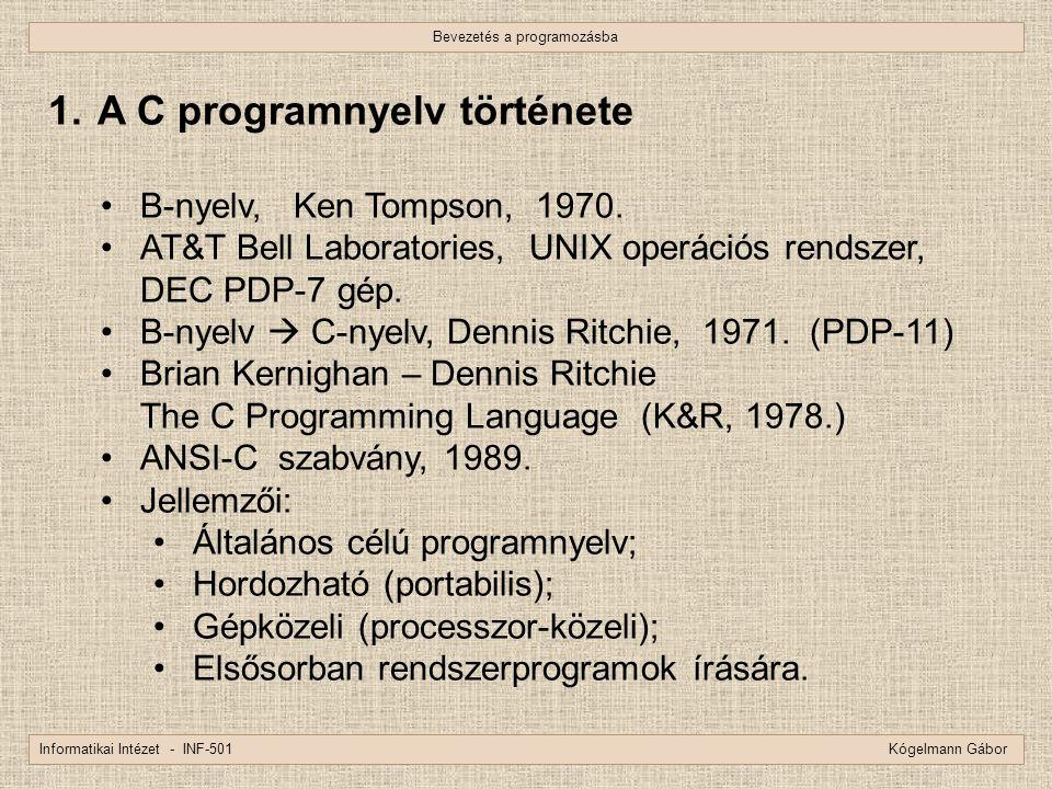 Bevezetés a programozásba Informatikai Intézet - INF-501 Kógelmann Gábor 1. A C programnyelv története B-nyelv, Ken Tompson, 1970. AT&T Bell Laborator