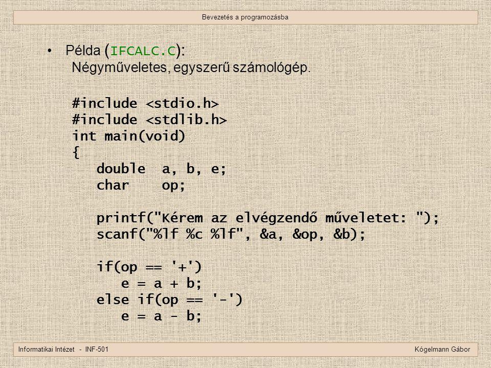 Bevezetés a programozásba Informatikai Intézet - INF-501 Kógelmann Gábor Példa ( IFCALC.C ): Négyműveletes, egyszerű számológép. #include int main(voi