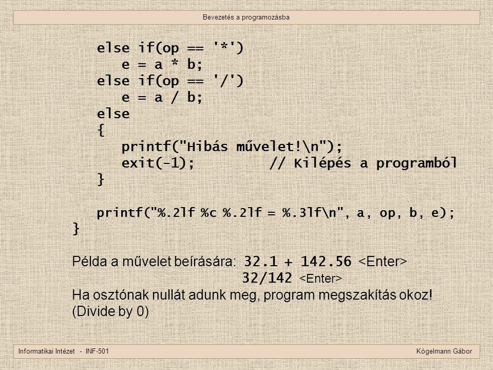 Bevezetés a programozásba Informatikai Intézet - INF-501 Kógelmann Gábor else if(op == '*') e = a * b; else if(op == '/') e = a / b; else { printf(