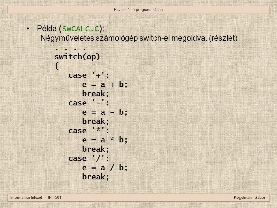 Bevezetés a programozásba Informatikai Intézet - INF-501 Kógelmann Gábor Példa ( SWCALC.C ): Négyműveletes számológép switch-el megoldva. (részlet)...