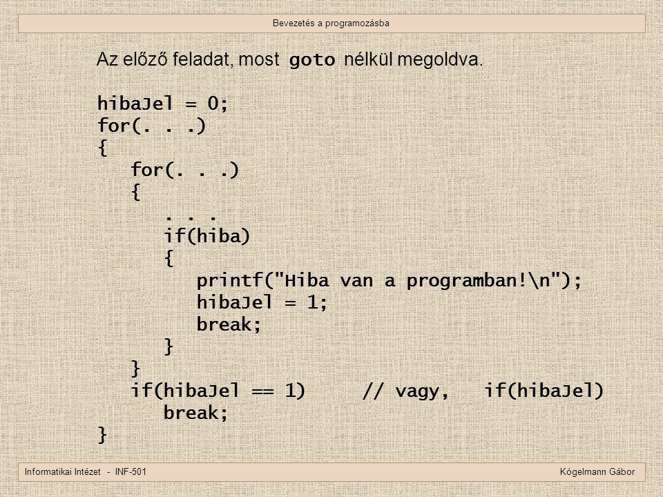 Bevezetés a programozásba Informatikai Intézet - INF-501 Kógelmann Gábor Az előző feladat, most goto nélkül megoldva. hibaJel = 0; for(...) { for(...)