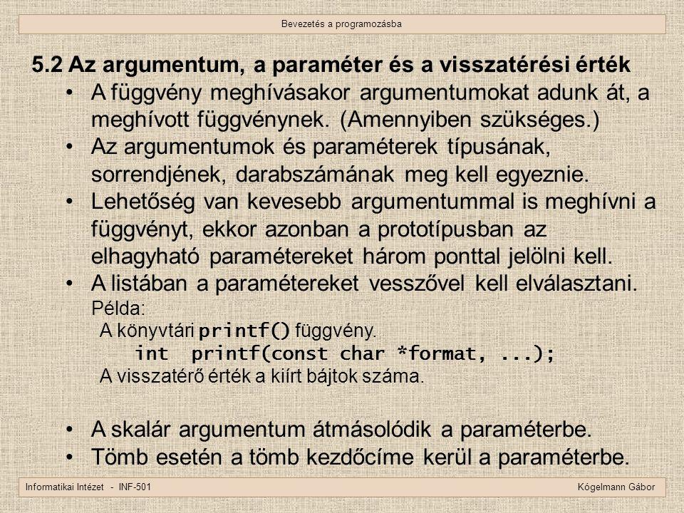 Bevezetés a programozásba Informatikai Intézet - INF-501 Kógelmann Gábor 5.2 Az argumentum, a paraméter és a visszatérési érték A függvény meghívásako