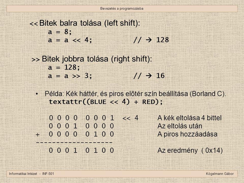 Bevezetés a programozásba Informatikai Intézet - INF-501 Kógelmann Gábor << Bitek balra tolása (left shift): a = 8; a = a << 4; //  128 >> Bitek jobb