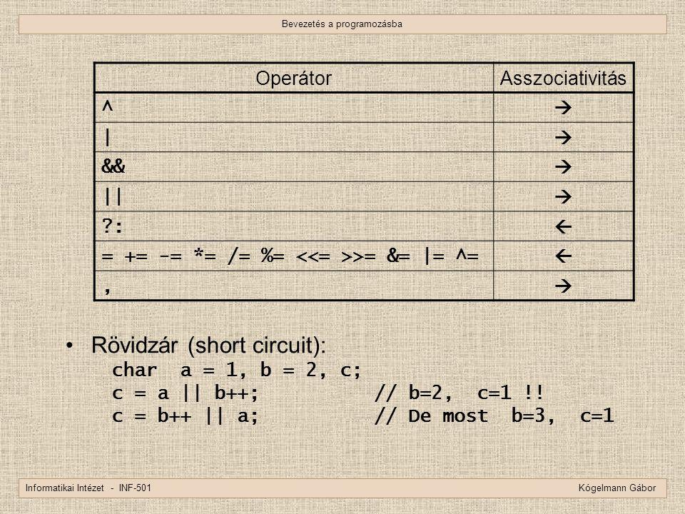 Bevezetés a programozásba Informatikai Intézet - INF-501 Kógelmann Gábor Rövidzár (short circuit): char a = 1, b = 2, c; c = a || b++;// b=2, c=1 !! c