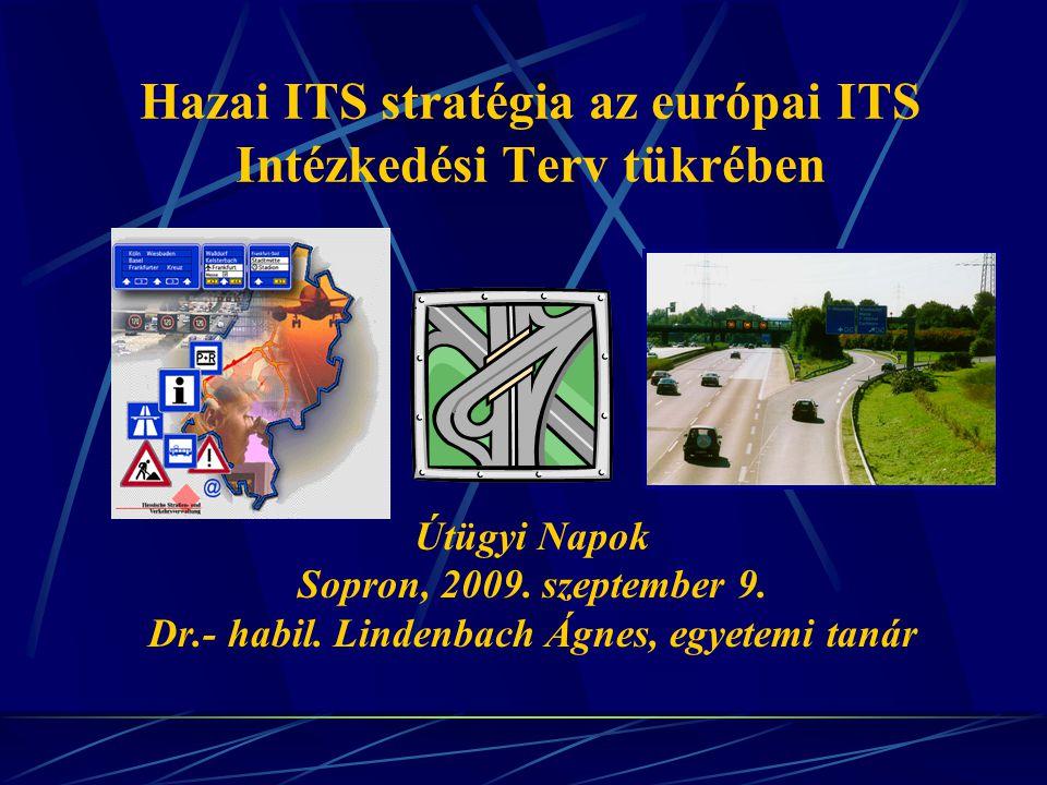 Hazai ITS stratégia az európai ITS Intézkedési Terv tükrében Útügyi Napok Sopron, 2009. szeptember 9. Dr.- habil. Lindenbach Ágnes, egyetemi tanár