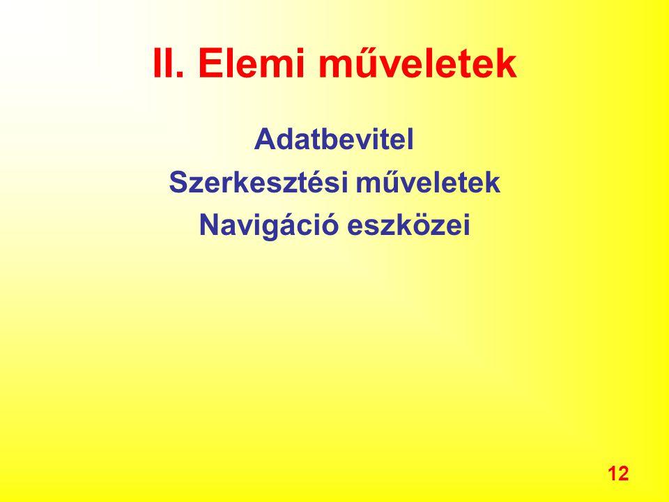 12 II. Elemi műveletek Adatbevitel Szerkesztési műveletek Navigáció eszközei