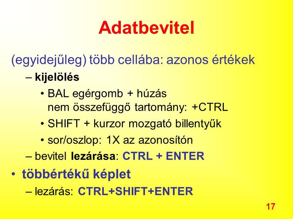 17 Adatbevitel (egyidejűleg) több cellába: azonos értékek –kijelölés BAL egérgomb + húzás nem összefüggő tartomány: +CTRL SHIFT + kurzor mozgató billentyűk sor/oszlop: 1X az azonosítón –bevitel lezárása: CTRL + ENTER többértékű képlet –lezárás: CTRL+SHIFT+ENTER