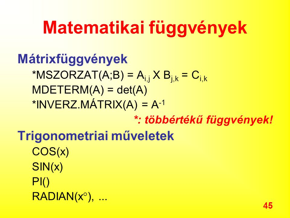 45 Matematikai függvények Mátrixfüggvények *MSZORZAT(A;B) = A i,j X B j,k = C i,k MDETERM(A) = det(A) *INVERZ.MÁTRIX(A) = A -1 *: többértékű függvények.