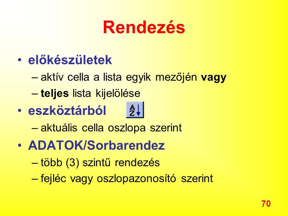 70 Rendezés előkészületek –aktív cella a lista egyik mezőjén vagy –teljes lista kijelölése eszköztárból –aktuális cella oszlopa szerint ADATOK/Sorbarendez –több (3) szintű rendezés –fejléc vagy oszlopazonosító szerint