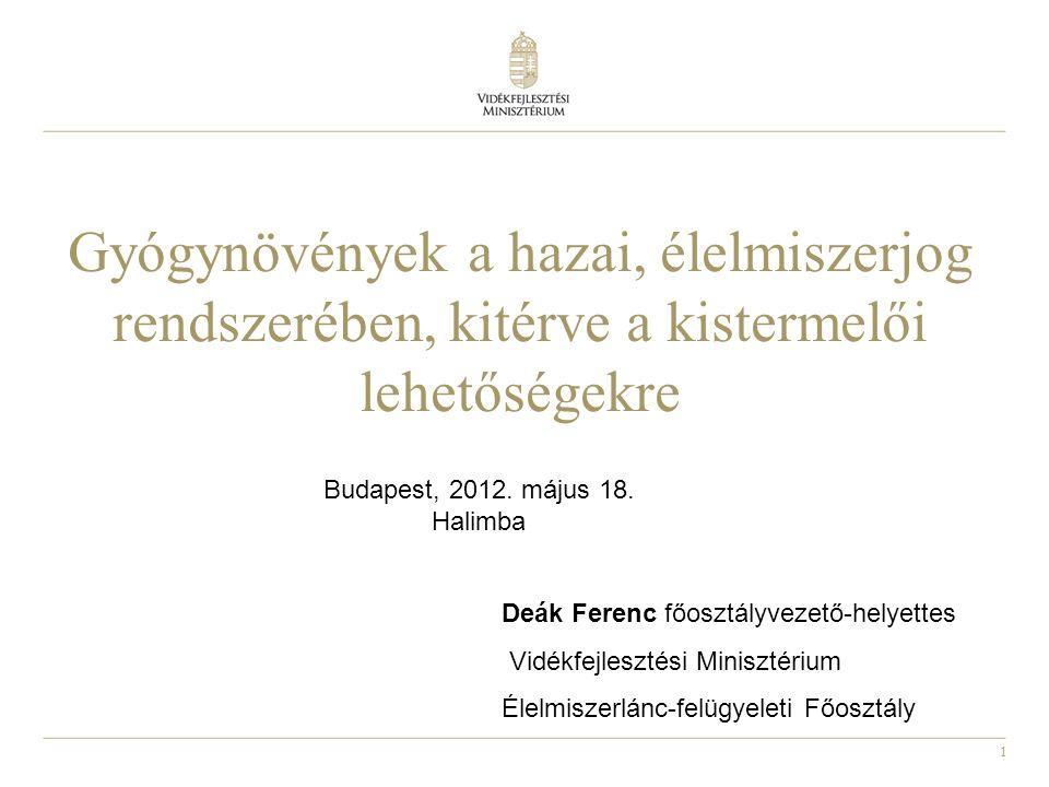 1 Gyógynövények a hazai, élelmiszerjog rendszerében, kitérve a kistermelői lehetőségekre Budapest, 2012. május 18. Halimba Deák Ferenc főosztályvezető