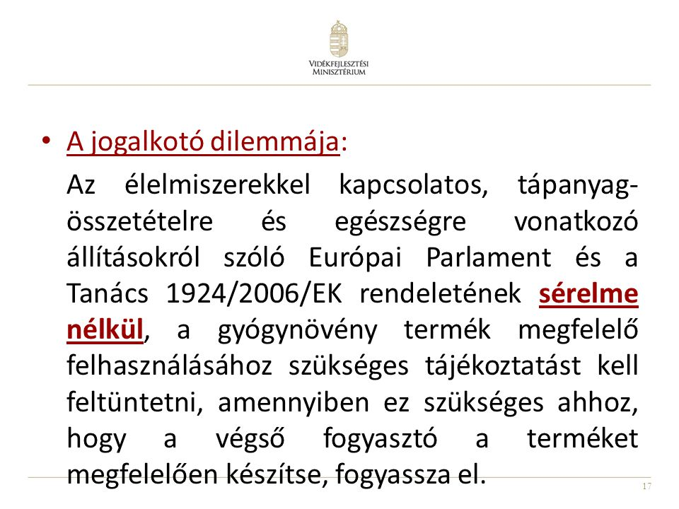 17 A jogalkotó dilemmája: Az élelmiszerekkel kapcsolatos, tápanyag- összetételre és egészségre vonatkozó állításokról szóló Európai Parlament és a Tanács 1924/2006/EK rendeletének sérelme nélkül, a gyógynövény termék megfelelő felhasználásához szükséges tájékoztatást kell feltüntetni, amennyiben ez szükséges ahhoz, hogy a végső fogyasztó a terméket megfelelően készítse, fogyassza el.