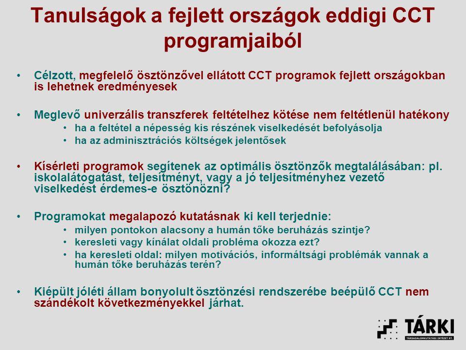 Tanulságok a fejlett országok eddigi CCT programjaiból Célzott, megfelelő ösztönzővel ellátott CCT programok fejlett országokban is lehetnek eredményesek Meglevő univerzális transzferek feltételhez kötése nem feltétlenül hatékony ha a feltétel a népesség kis részének viselkedését befolyásolja ha az adminisztrációs költségek jelentősek Kísérleti programok segítenek az optimális ösztönzők megtalálásában: pl.