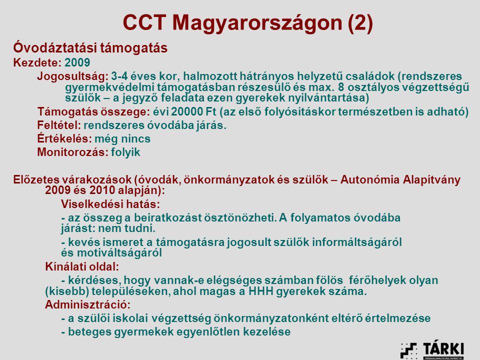 CCT Magyarországon (2) Óvodáztatási támogatás Kezdete: 2009 Jogosultság: 3-4 éves kor, halmozott hátrányos helyzetű családok (rendszeres gyermekvédelmi támogatásban részesülő és max.