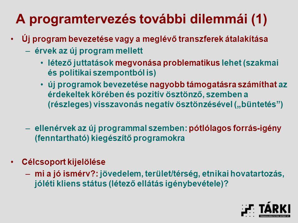"""A programtervezés további dilemmái (1) Új program bevezetése vagy a meglévő transzferek átalakítása –érvek az új program mellett létező juttatások megvonása problematikus lehet (szakmai és politikai szempontból is) új programok bevezetése nagyobb támogatásra számíthat az érdekeltek körében és pozitív ösztönző, szemben a (részleges) visszavonás negatív ösztönzésével (""""büntetés ) –ellenérvek az új programmal szemben: pótlólagos forrás-igény (fenntartható) kiegészítő programokra Célcsoport kijelölése –mi a jó ismérv?: jövedelem, terület/térség, etnikai hovatartozás, jóléti kliens státus (létező ellátás igénybevétele)?"""