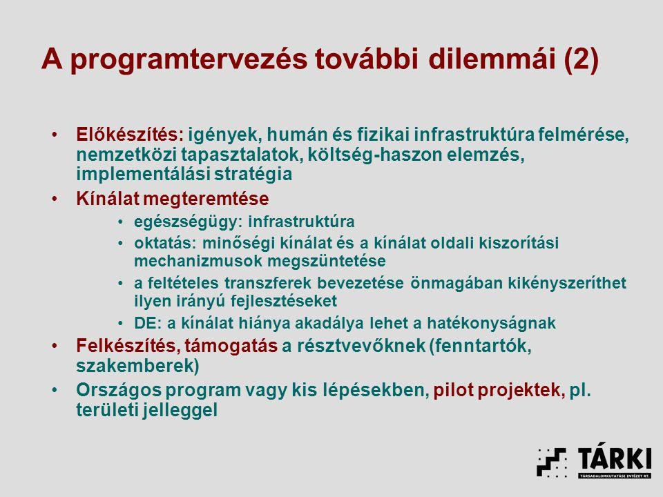 Előkészítés: igények, humán és fizikai infrastruktúra felmérése, nemzetközi tapasztalatok, költség-haszon elemzés, implementálási stratégia Kínálat megteremtése egészségügy: infrastruktúra oktatás: minőségi kínálat és a kínálat oldali kiszorítási mechanizmusok megszüntetése a feltételes transzferek bevezetése önmagában kikényszeríthet ilyen irányú fejlesztéseket DE: a kínálat hiánya akadálya lehet a hatékonyságnak Felkészítés, támogatás a résztvevőknek (fenntartók, szakemberek) Országos program vagy kis lépésekben, pilot projektek, pl.