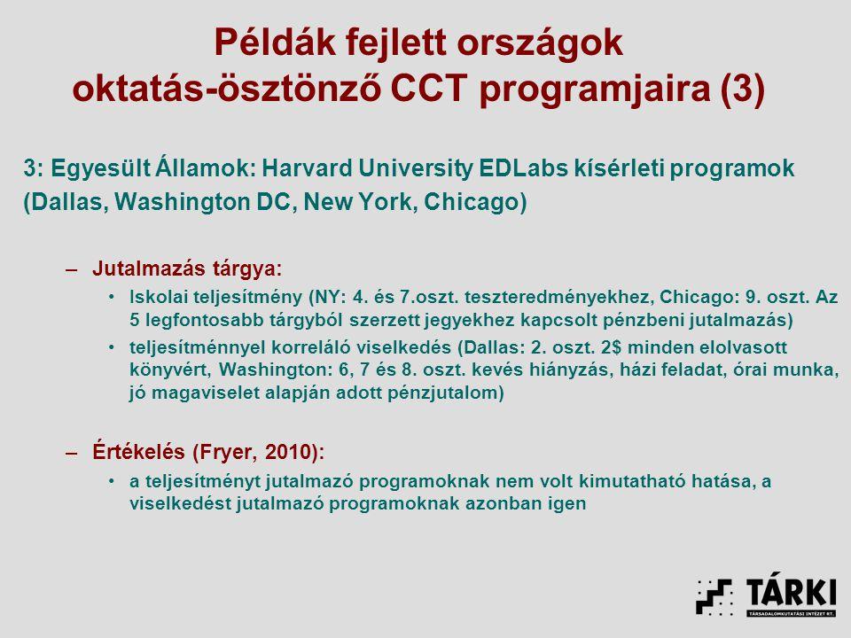 Példák fejlett országok oktatás-ösztönző CCT programjaira (3) 3: Egyesült Államok: Harvard University EDLabs kísérleti programok (Dallas, Washington DC, New York, Chicago) –Jutalmazás tárgya: Iskolai teljesítmény (NY: 4.