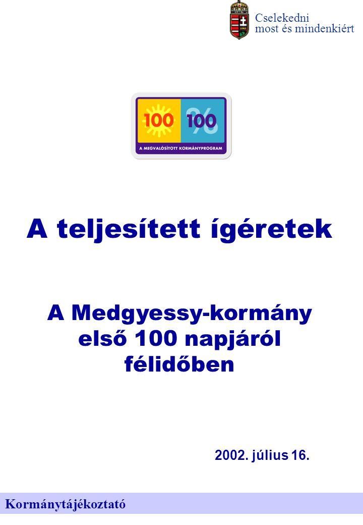 Kormánytájékoztató Cselekedni most és mindenkiért A teljesített ígéretek A Medgyessy-kormány első 100 napjáról félidőben 2002. július 16.