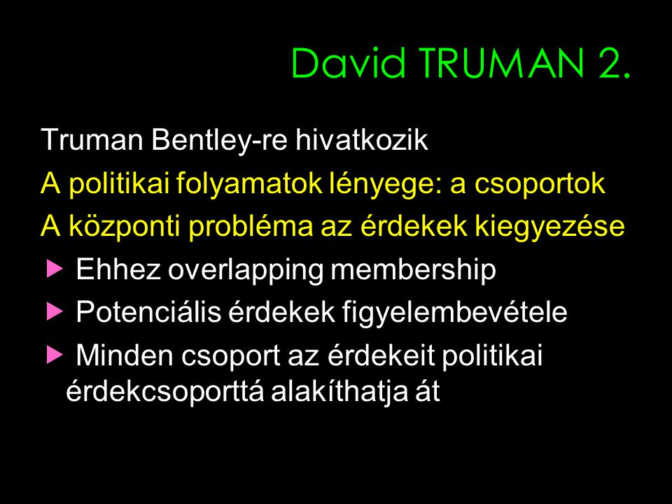 6 David TRUMAN 2. Truman Bentley-re hivatkozik A politikai folyamatok lényege: a csoportok A központi probléma az érdekek kiegyezése  Ehhez overlappi