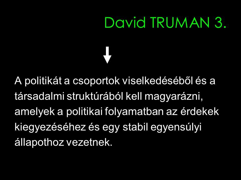 7 David TRUMAN 3. A politikát a csoportok viselkedéséből és a társadalmi struktúrából kell magyarázni, amelyek a politikai folyamatban az érdekek kieg