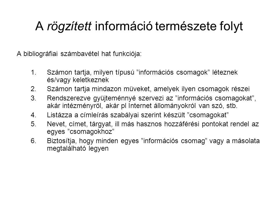 A rögzített információ természete folyt A bibliográfiai számbavétel hat funkciója: 1.Számon tartja, milyen típusú információs csomagok léteznek és/vagy keletkeznek 2.Számon tartja mindazon müveket, amelyek ilyen csomagok részei 3.Rendszerezve gyüjteménnyé szervezi az információs csomagokat , akár intézményröl, akár pl Internet állományokról van szó, stb.