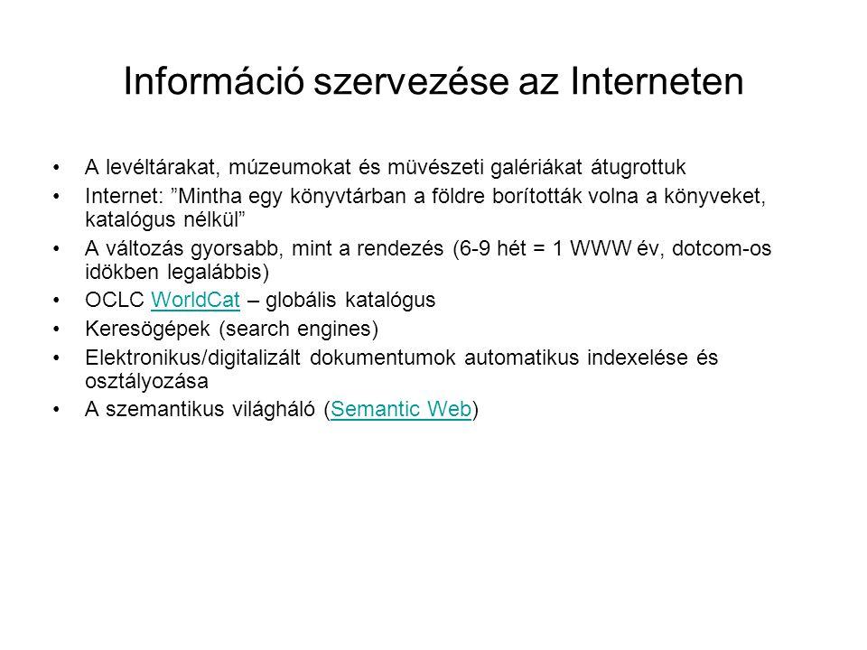 Információ szervezése az Interneten A levéltárakat, múzeumokat és müvészeti galériákat átugrottuk Internet: Mintha egy könyvtárban a földre borították volna a könyveket, katalógus nélkül A változás gyorsabb, mint a rendezés (6-9 hét = 1 WWW év, dotcom-os idökben legalábbis) OCLC WorldCat – globális katalógusWorldCat Keresögépek (search engines) Elektronikus/digitalizált dokumentumok automatikus indexelése és osztályozása A szemantikus világháló (Semantic Web)Semantic Web